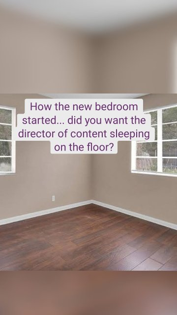 How the new bedroom started... did you want the director of content sleeping on the floor?